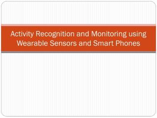 Activity Recognition and Monitoring using Wearable Sensors and Smart Phones
