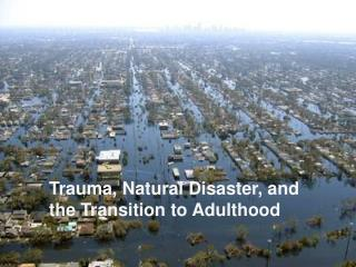Trauma, Natural Disaster, and  the Transition to Adulthood