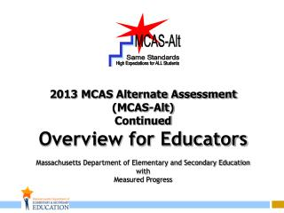 2013 MCAS Alternate Assessment (MCAS-Alt) Continued Overview for Educators Massachusetts Department of Elementary and S