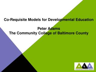 Co-Requisite Models for Developmental Education Peter Adams The Community College of Baltimore County