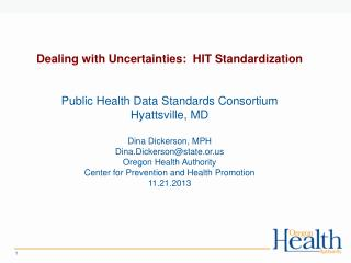 Dealing with Uncertainties:  HIT Standardization Public Health Data Standards Consortium Hyattsville, MD Dina Dickerson