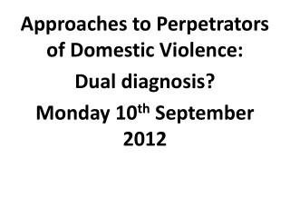 Approaches to Perpetrators of Domestic  Violence: Dual diagnosis? Monday  1 0 th  September  2012