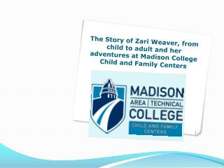 The Story of Zari Weaver, from child to adult and her adventures at Madison College Child and Family Centers