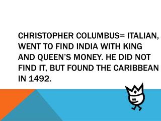 C hristopher Columbus= Italian, went to find India with King and Queen's money. He did not find it, but found the Carib