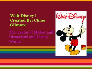 Walt Disney ! Created By: Chloe Gilmore