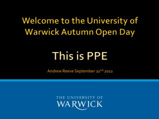 Welcome to the University of Warwick Autumn Open Day  This  is PPE