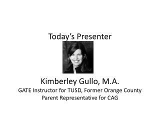 Today's Presenter Kimberley Gullo, M.A. GATE Instructor for TUSD, Former Orange County Parent Representative for CAG