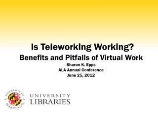 Is  Teleworking  Working?  Benefits and Pitfalls of Virtual Work Sharon K. Epps ALA Annual Conference June 25, 2012