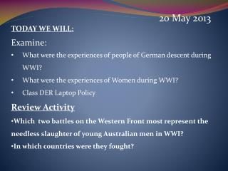 20 May 2013 TODAY WE WILL: Examine:  What were the experiences of people of German descent during  WWI? What were the e