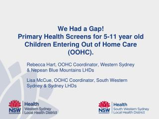 We Had a Gap!  Primary Health Screens for 5-11 year old Children Entering Out of Home Care (OOHC).