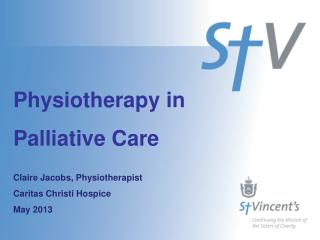 Physiotherapy in  Palliative Care Claire Jacobs, Physiotherapist  Caritas  Christi  Hospice  May 2013