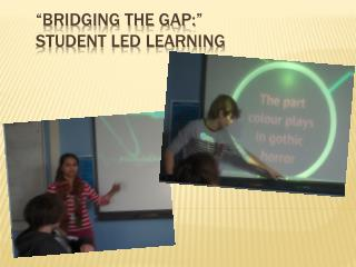 """Bridging the Gap:""  Student Led Learning"