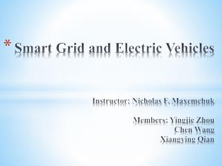 Smart Grid and Electric Vehicles Instructor: Nicholas F.  Maxemchuk Members:  Yingjie Zhou Chen Wang Xiangying Qian