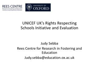 UNICEF UK's Rights Respecting Schools Initiative and Evaluation Judy Sebba Rees Centre for Research in Fostering and Ed