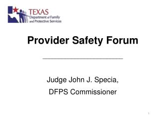 Provider Safety Forum _________________________ Judge  John J. Specia,  DFPS Commissioner