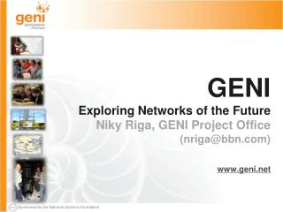 GENI Exploring Networks of the  Future Niky  Riga, GENI Project  Office (nriga@bbn.com)