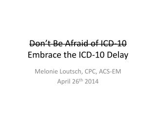 Don't Be Afraid of  ICD-10 Embrace the ICD-10 Delay