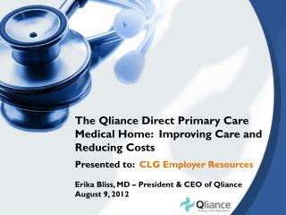 The Qliance Direct Primary Care Medical Home:  Improving Care and Reducing Costs Presented to:   CLG Employer Resources