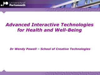 Advanced Interactive Technologies for Health and Well-Being  Dr Wendy Powell – School of Creative Technologies