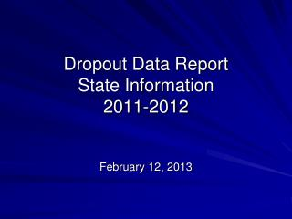 Dropout Data Report  State Information  2011-2012 February 12, 2013