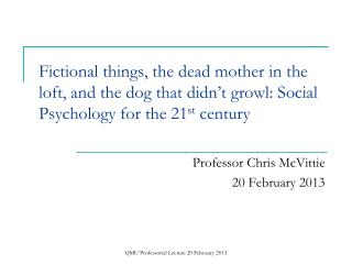 Fictional things, the dead mother in the loft, and the dog that didn�t growl: Social Psychology for the 21 st  century
