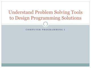 Understand Problem Solving  Tools to Design Programming Solutions