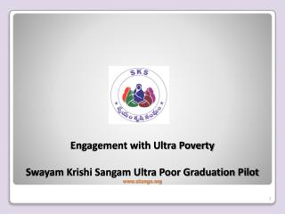 Engagement with Ultra Poverty Swayam Krishi Sangam Ultra Poor Graduation Pilot www.sksngo.org