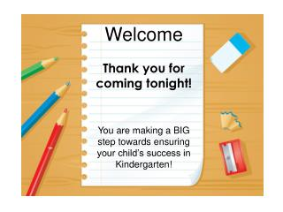 Welcome Thank you for coming tonight! You are making a BIG step towards ensuring your child�s success in Kindergarten!