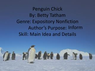 Penguin Chick By: Betty Tatham Genre: Expository Nonfiction Author's Purpose:  Skill: Main Idea and Details