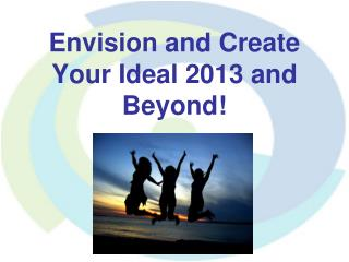 Envision and Create Your Ideal 2013 and Beyond!