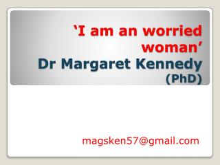 'I am an  worried  woman ' Dr Margaret Kennedy  (PhD)