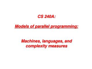 CS 240A: Models  of parallel programming: Machines, languages, and complexity measures