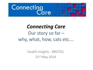Connecting Care Our story so far –  why, what, how, cats etc….