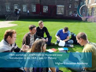 HEA workshop – STEM (GEES): Home and away Introduction to the HEA – Joan O' Mahony