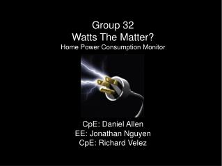 Group 32 Watts The Matter? Home Power Consumption Monitor CpE : Daniel Allen EE: Jonathan Nguyen CpE : Richard  Velez