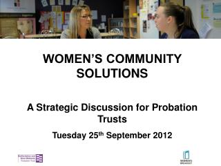 WOMEN'S COMMUNITY  SOLUTIONS A  Strategic Discussion for Probation Trusts Tuesday 25 th  September 2012