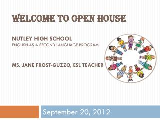 Welcome to Open House Nutley high School English as a second language program Ms. Jane frost- guzzo , ESL TEACHER