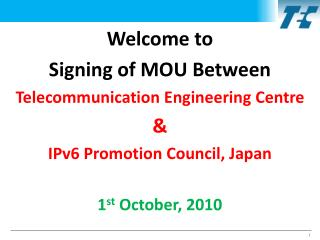 Welcome to Signing of MOU Between Telecommunication Engineering Centre  & IPv6 Promotion Council, Japan 1 st  October,