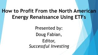 How to Profit From the North American Energy Renaissance Using ETFs Presented by:  Doug Fabian,  Editor,  Successful In