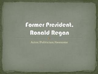 Former President,  Ronald Regan