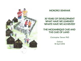 MOKORO SEMINAR 30 YEARS OF DEVELOPMENT WHAT HAVE WE LEARNED? WHATE HAVE WE ACHIEVED? THE MOZAMBIQUE CASE AND  THE CASE