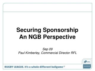 Securing Sponsorship  An NGB Perspective Sep 09 Paul Kimberley, Commercial Director RFL