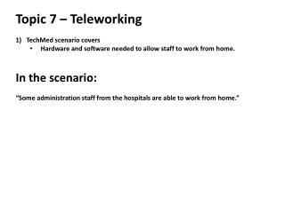 Topic  7 –  Teleworking TechMed  scenario covers  Hardware and software needed to allow staff to work from home. In the