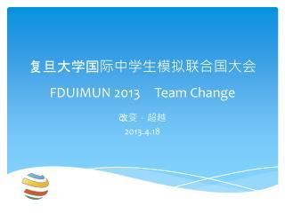 复旦大学国际中学生模拟联合国大会 FDUIMUN 2013 Team Change