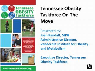 Tennessee Obesity Taskforce On The Move Presented by:  Joan Randall, MPH Administrative Director, Vanderbilt Institute