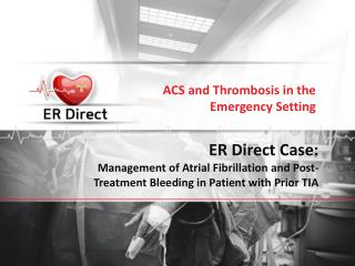 ER Direct Case:  Management of Atrial Fibrillation and Post-Treatment Bleeding in Patient with Prior TIA