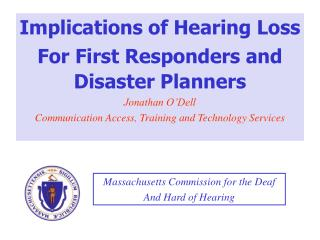 Implications of Hearing Loss For First Responders and Disaster Planners Jonathan O'Dell Communication Access, Training