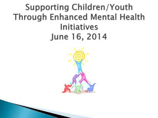 Supporting Children/Youth  T hrough Enhanced Mental Health Initiatives June 16, 2014