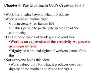 Chapter 6: Participating in  God's Creation Part I Work has a value beyond what it produces Work is a basic human right