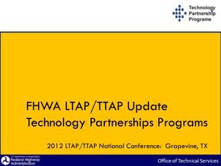 FHWA LTAP/TTAP Update Technology Partnerships Programs